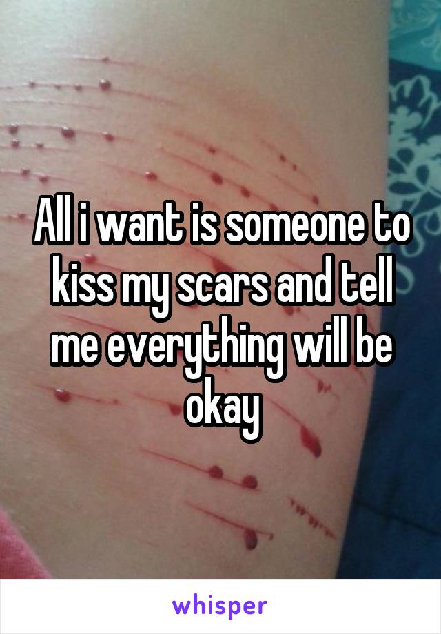 All i want is someone to kiss my scars and tell me everything will be okay