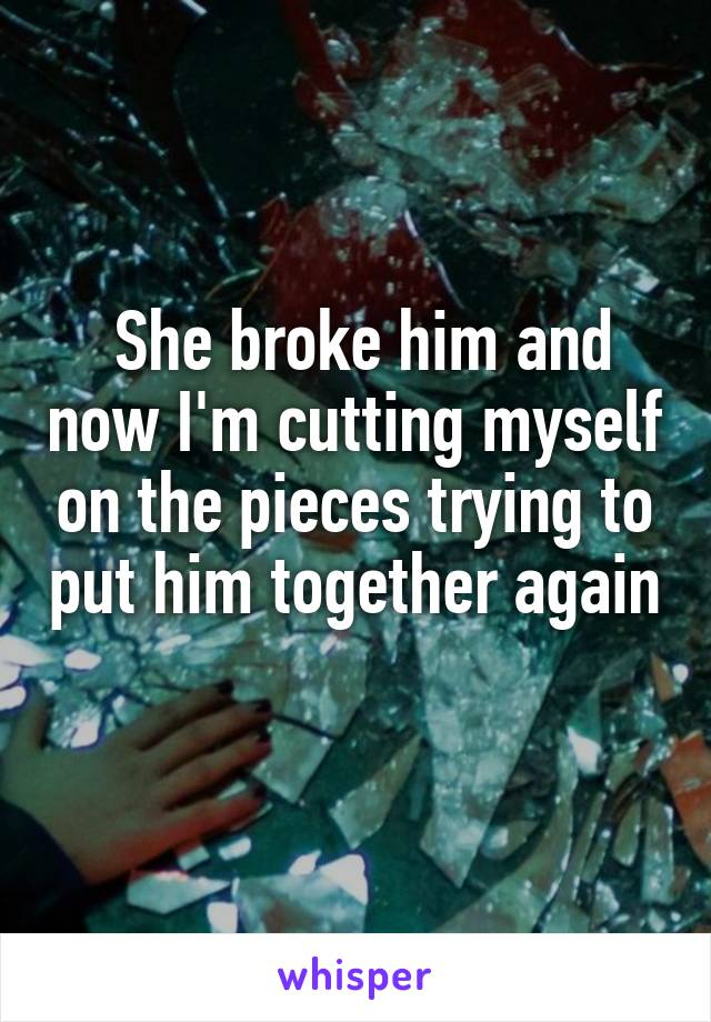 She broke him and now I'm cutting myself on the pieces trying to put him together again