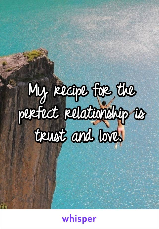 My recipe for the perfect relationship is trust and love.
