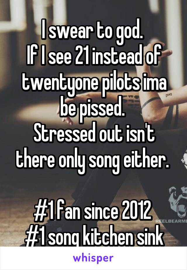 I swear to god.  If I see 21 instead of twentyone pilots ima be pissed.  Stressed out isn't there only song either.   #1 fan since 2012  #1 song kitchen sink