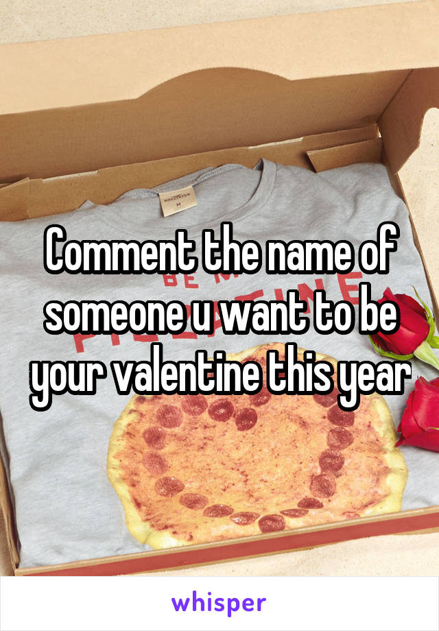 Comment the name of someone u want to be your valentine this year