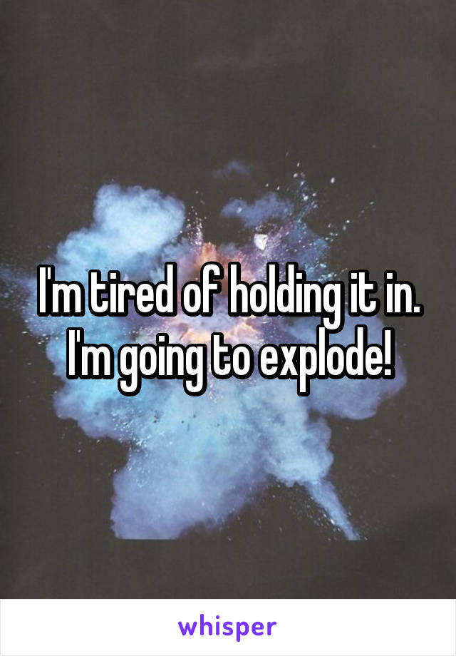 I'm tired of holding it in. I'm going to explode!
