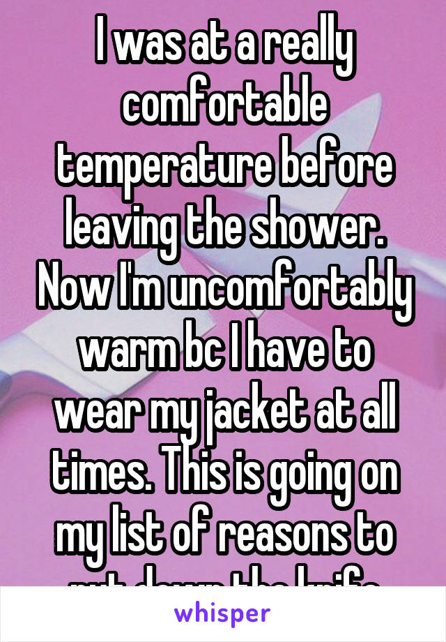 I was at a really comfortable temperature before leaving the shower. Now I'm uncomfortably warm bc I have to wear my jacket at all times. This is going on my list of reasons to put down the knife