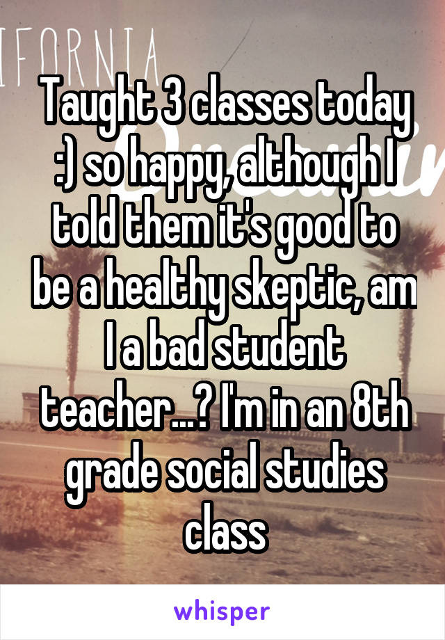 Taught 3 classes today :) so happy, although I told them it's good to be a healthy skeptic, am I a bad student teacher...? I'm in an 8th grade social studies class