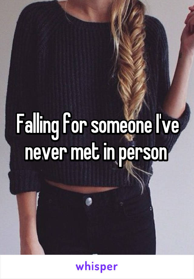 Falling for someone I've never met in person