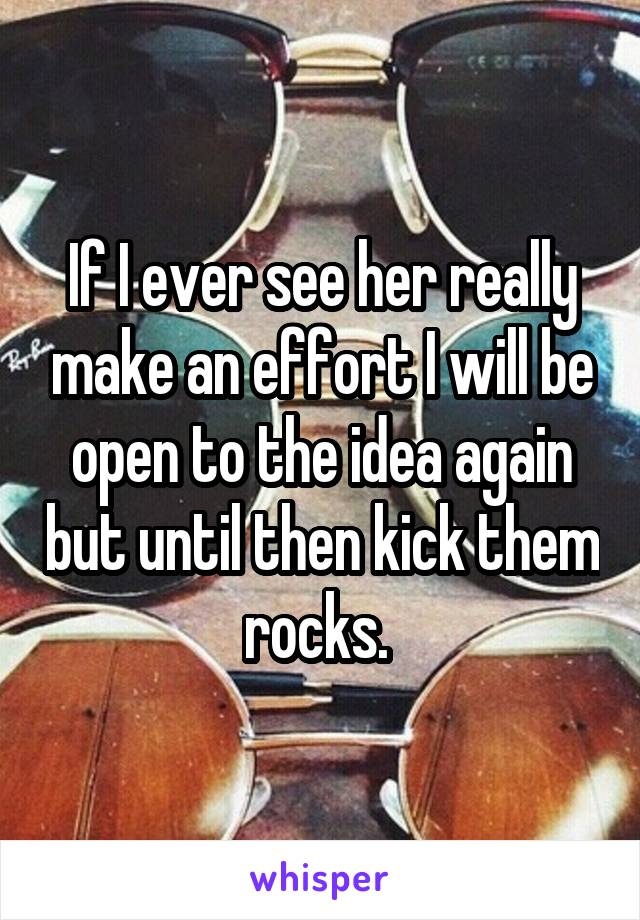 If I ever see her really make an effort I will be open to the idea again but until then kick them rocks.
