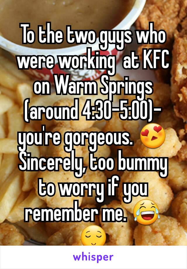To the two guys who were working  at KFC on Warm Springs (around 4:30-5:00)- you're gorgeous. 😍 Sincerely, too bummy to worry if you remember me. 😂 😌
