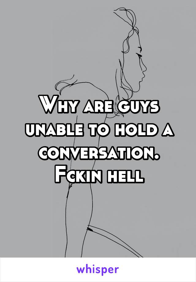 Why are guys unable to hold a conversation. Fckin hell