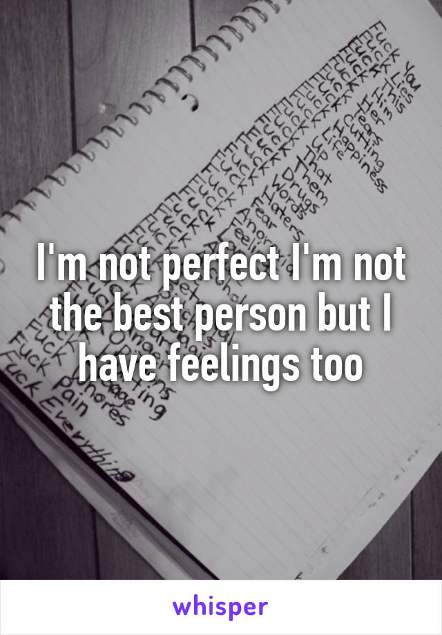 I'm not perfect I'm not the best person but I have feelings too