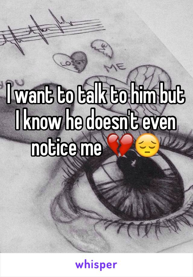 I want to talk to him but I know he doesn't even notice me 💔😔