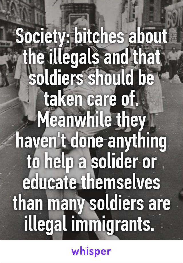 Society: bitches about the illegals and that soldiers should be taken care of. Meanwhile they haven't done anything to help a solider or educate themselves than many soldiers are illegal immigrants.