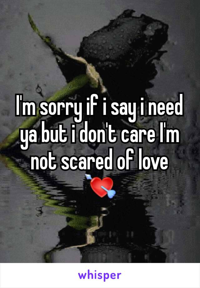 I'm sorry if i say i need ya but i don't care I'm not scared of love 💘