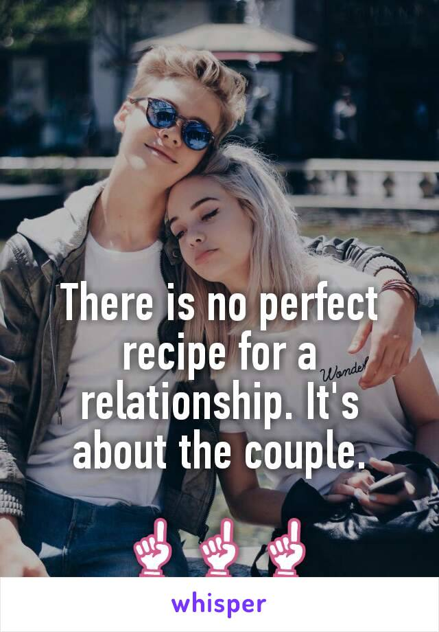 There is no perfect recipe for a relationship. It's about the couple.  ☝☝☝