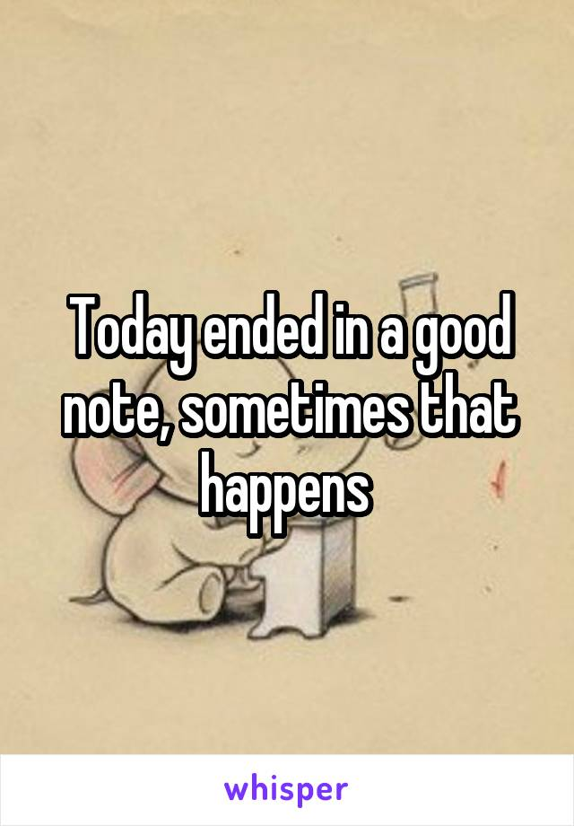 Today ended in a good note, sometimes that happens