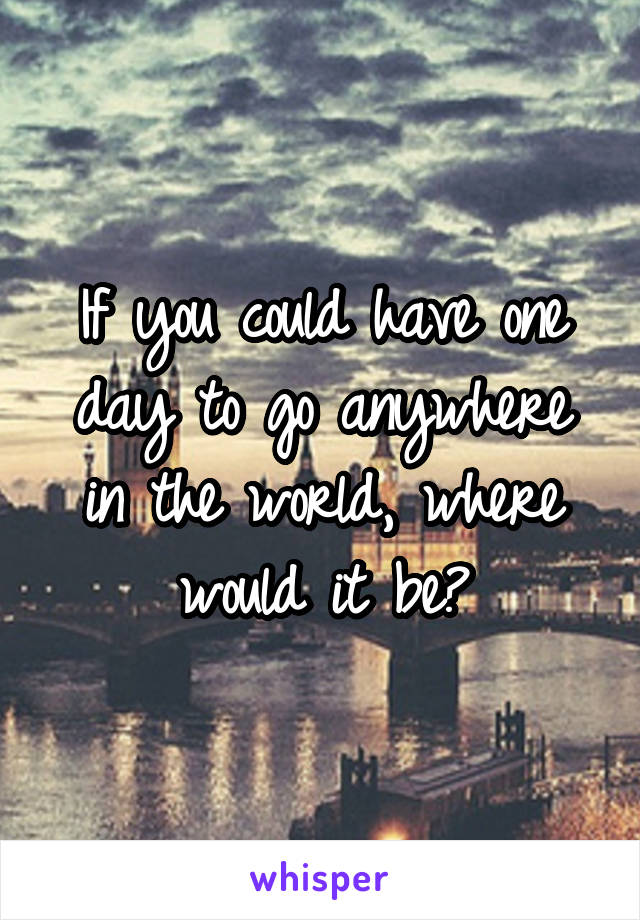 If you could have one day to go anywhere in the world, where would it be?