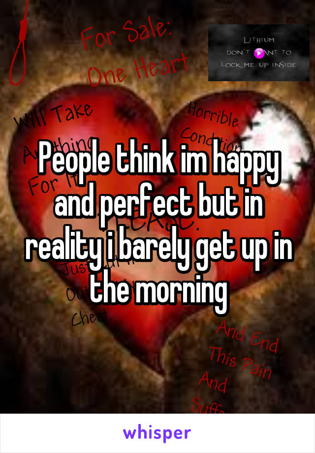 People think im happy and perfect but in reality i barely get up in the morning
