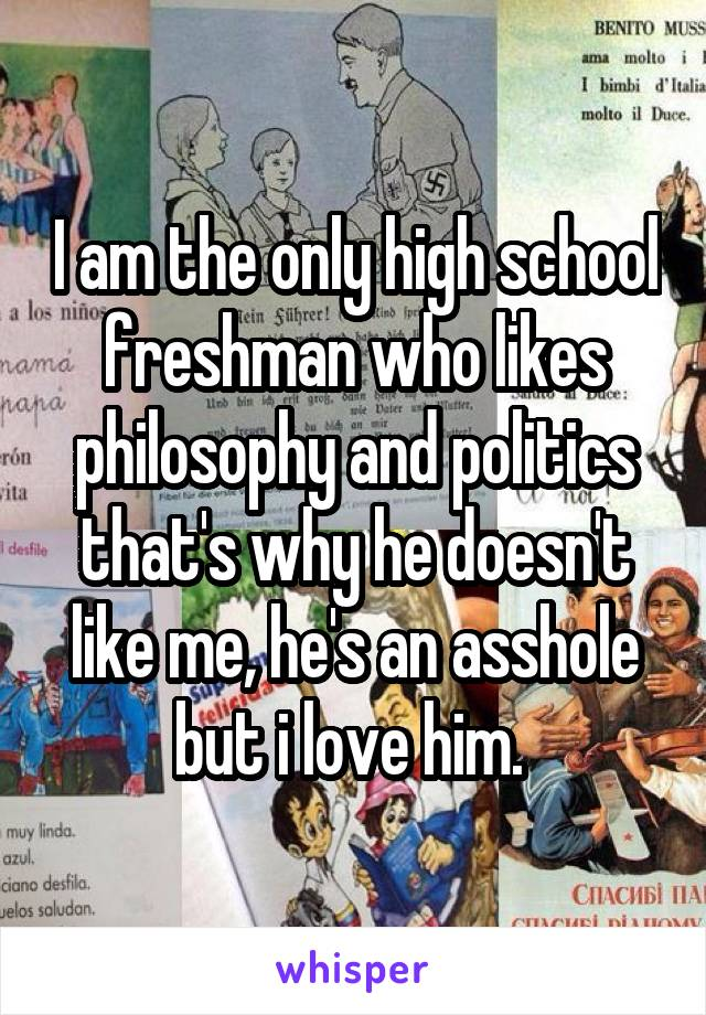 I am the only high school freshman who likes philosophy and politics that's why he doesn't like me, he's an asshole but i love him.