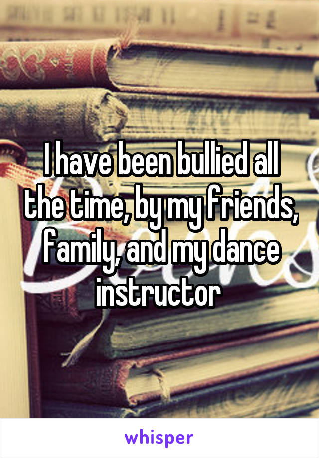I have been bullied all the time, by my friends, family, and my dance instructor