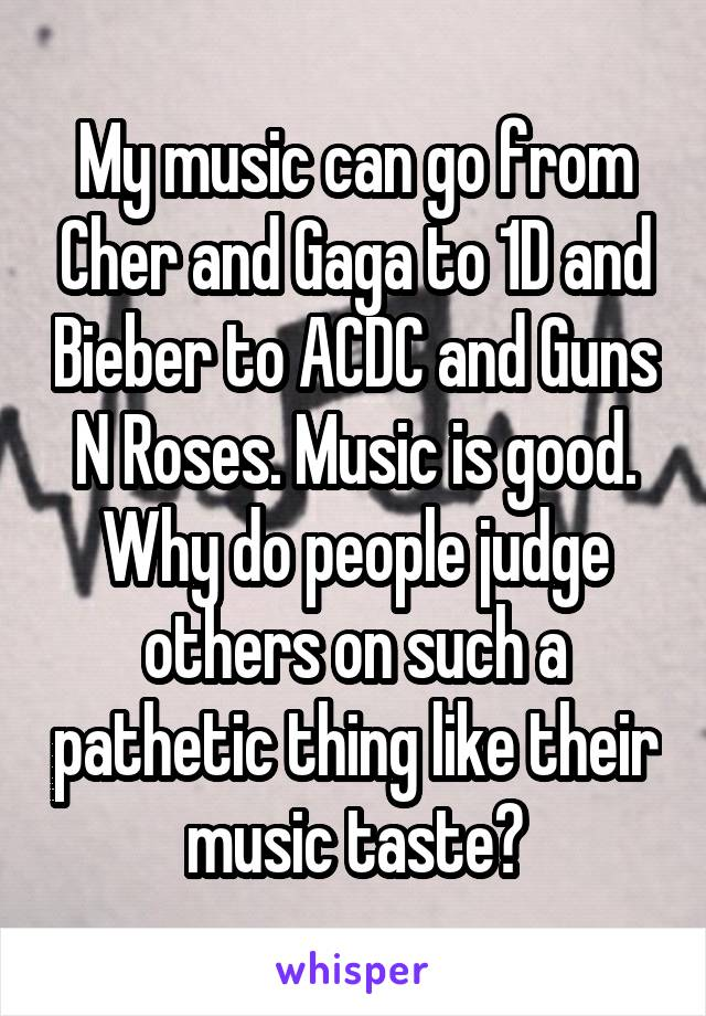My music can go from Cher and Gaga to 1D and Bieber to ACDC and Guns N Roses. Music is good. Why do people judge others on such a pathetic thing like their music taste?