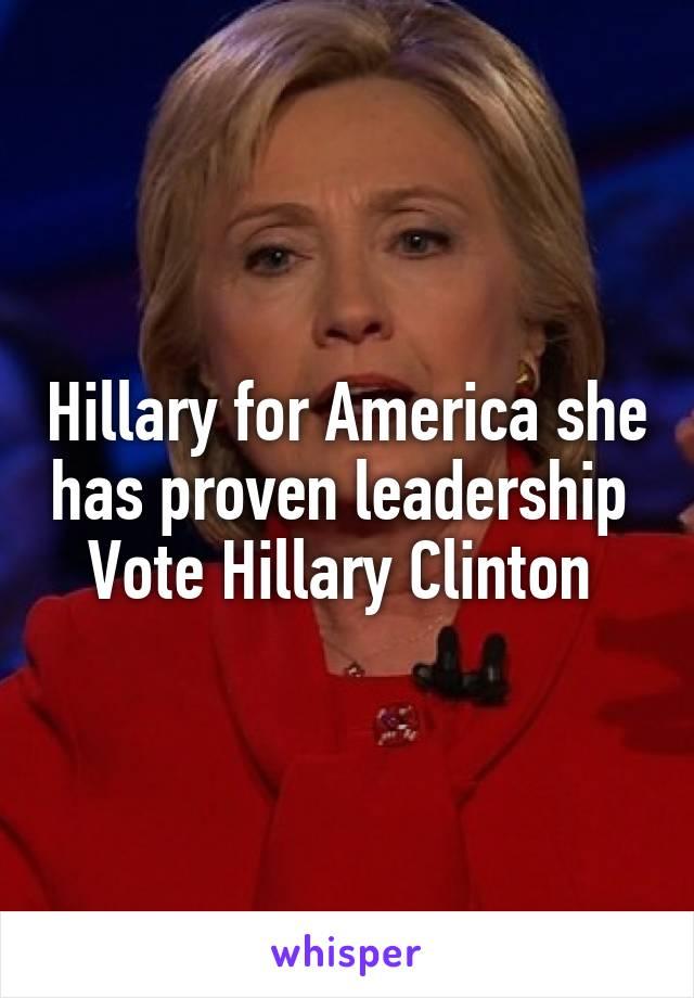 Hillary for America she has proven leadership  Vote Hillary Clinton
