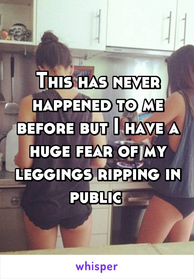 This has never happened to me before but I have a huge fear of my leggings ripping in public