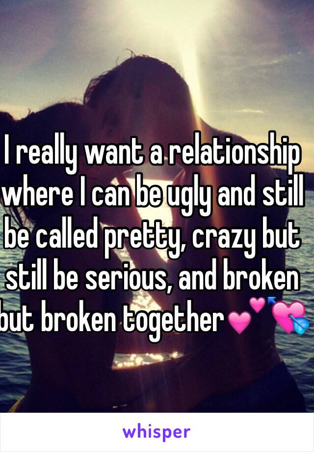 I really want a relationship where I can be ugly and still be called pretty, crazy but still be serious, and broken but broken together💕💘