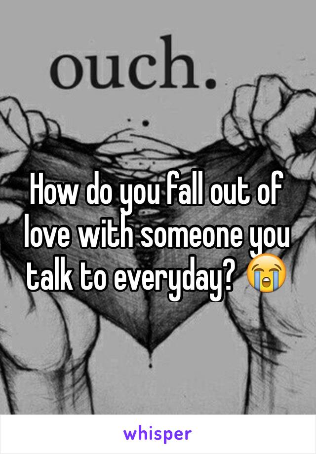 How do you fall out of love with someone you talk to everyday? 😭