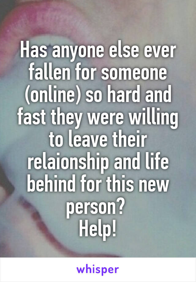Has anyone else ever fallen for someone (online) so hard and fast they were willing to leave their relaionship and life behind for this new person?  Help!