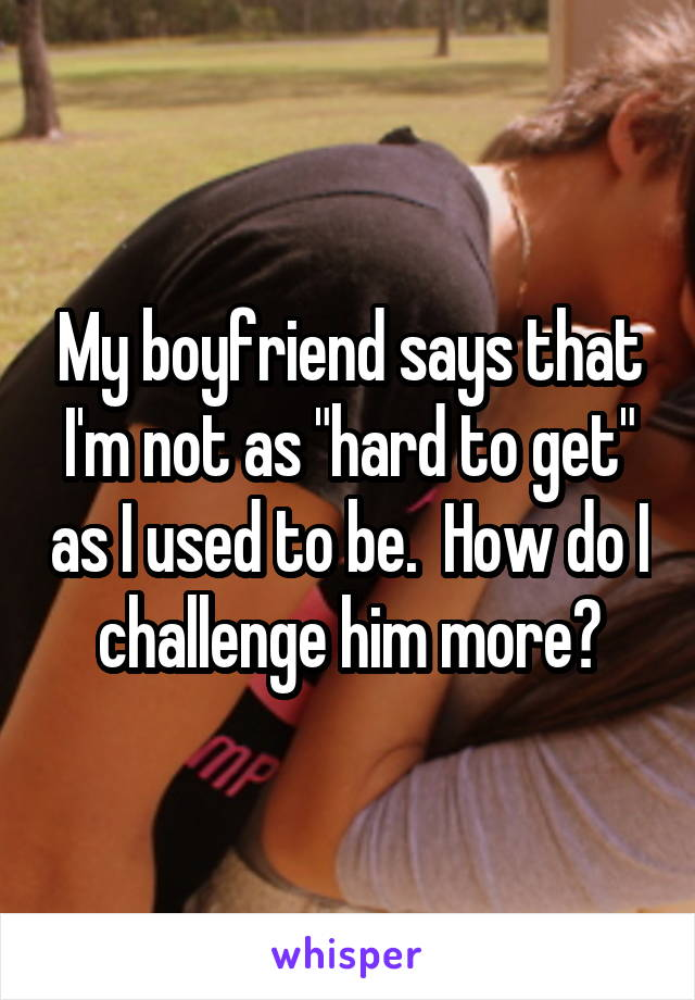 """My boyfriend says that I'm not as """"hard to get"""" as I used to be.  How do I challenge him more?"""