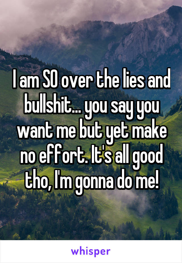 I am SO over the lies and bullshit... you say you want me but yet make no effort. It's all good tho, I'm gonna do me!