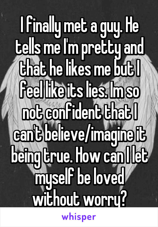 I finally met a guy. He tells me I'm pretty and that he likes me but I feel like its lies. Im so not confident that I can't believe/imagine it being true. How can I let myself be loved without worry?