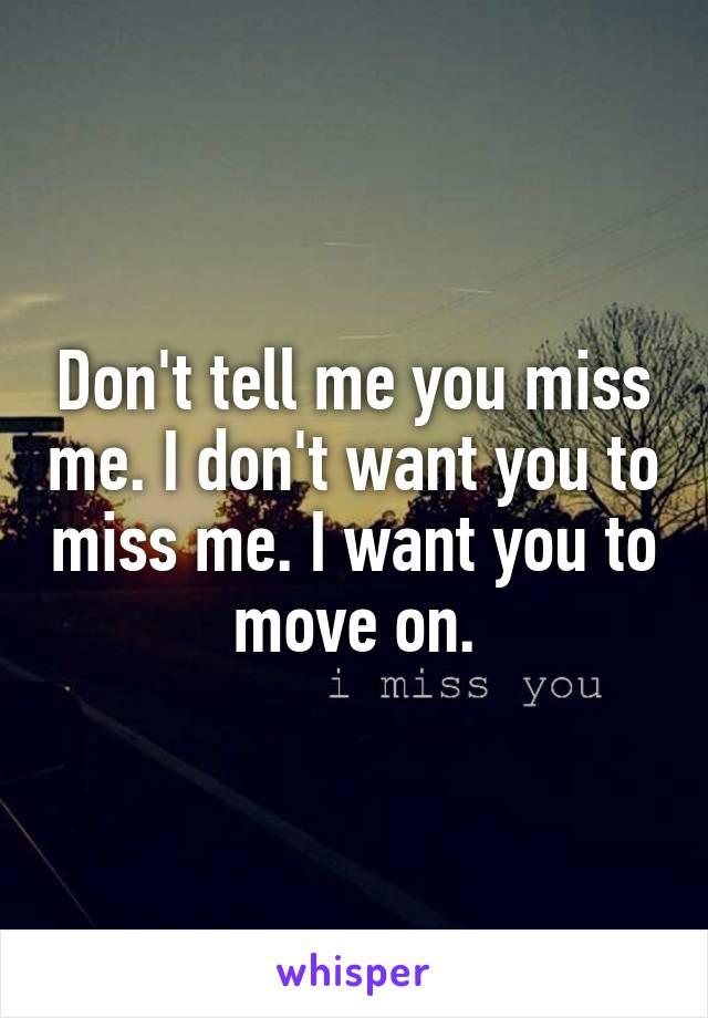 Don't tell me you miss me. I don't want you to miss me. I want you to move on.