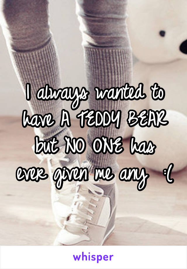 I always wanted to have A TEDDY BEAR but NO ONE has ever given me any  :(