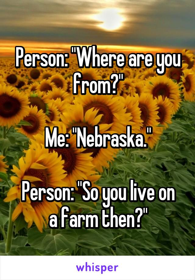 """Person: """"Where are you from?""""  Me: """"Nebraska.""""  Person: """"So you live on a farm then?"""""""