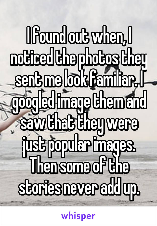 I found out when, I noticed the photos they sent me look familiar. I googled image them and saw that they were just popular images. Then some of the stories never add up.