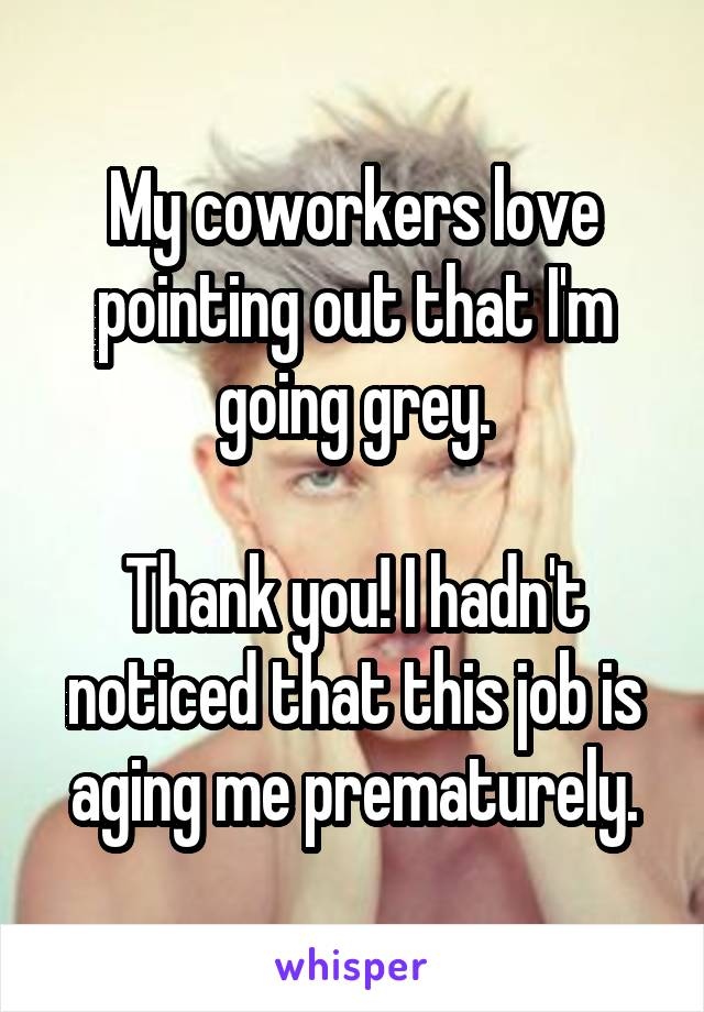 My coworkers love pointing out that I'm going grey.  Thank you! I hadn't noticed that this job is aging me prematurely.