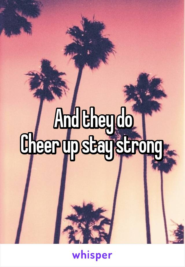And they do Cheer up stay strong