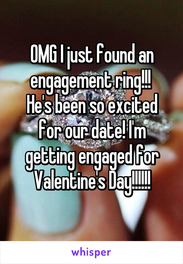 OMG I just found an engagement ring!!!  He's been so excited for our date! I'm getting engaged for Valentine's Day!!!!!!