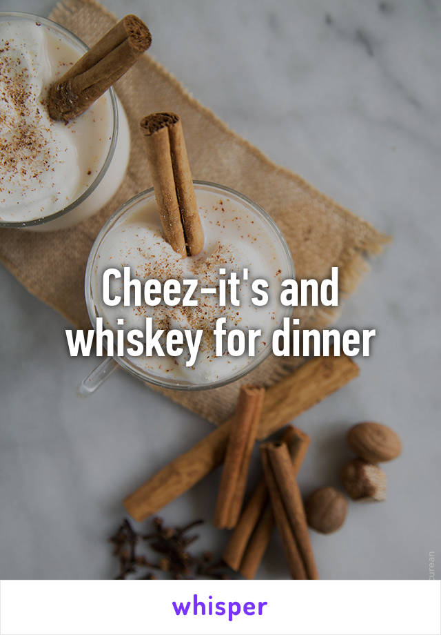 Cheez-it's and whiskey for dinner