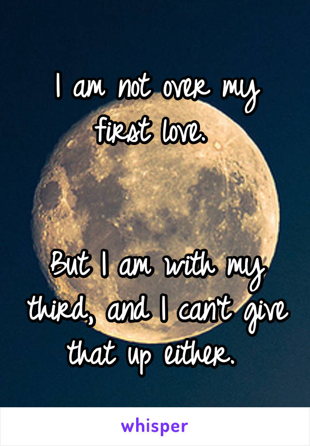 I am not over my first love.    But I am with my third, and I can't give that up either.
