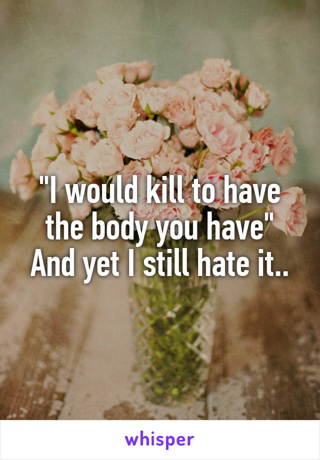 """I would kill to have the body you have"" And yet I still hate it.."