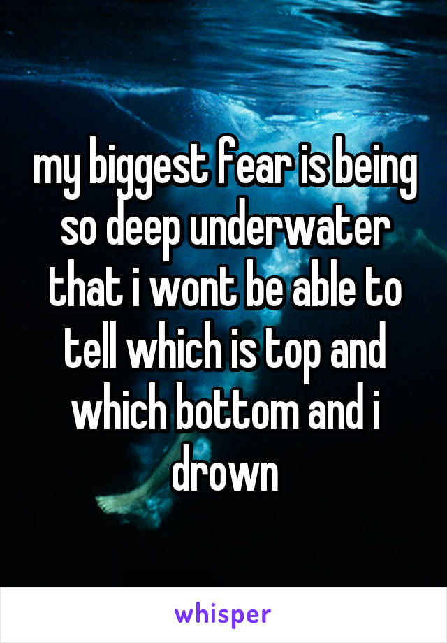 my biggest fear is being so deep underwater that i wont be able to tell which is top and which bottom and i drown