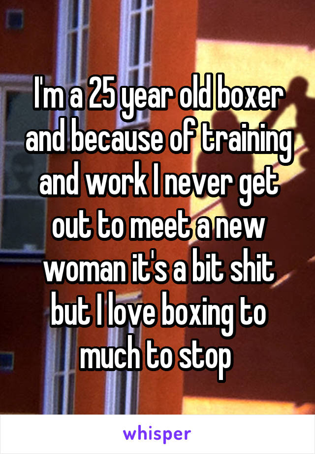 I'm a 25 year old boxer and because of training and work I never get out to meet a new woman it's a bit shit but I love boxing to much to stop