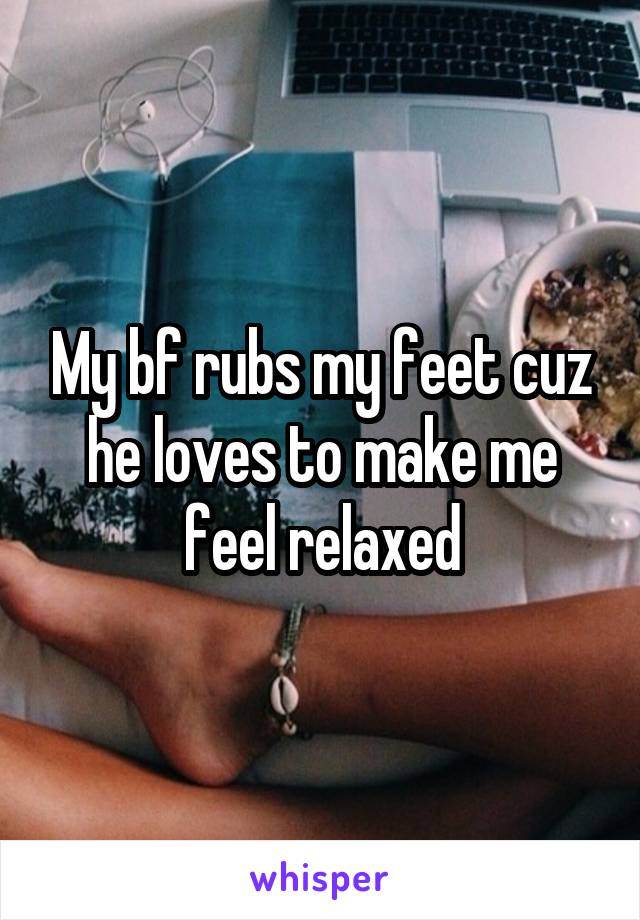 My bf rubs my feet cuz he loves to make me feel relaxed
