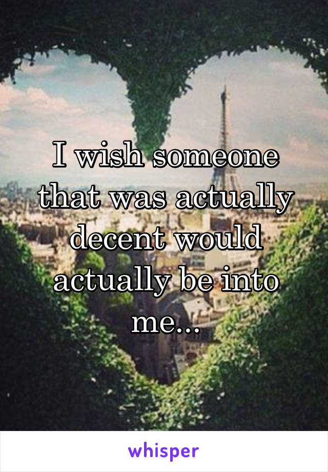 I wish someone that was actually decent would actually be into me...