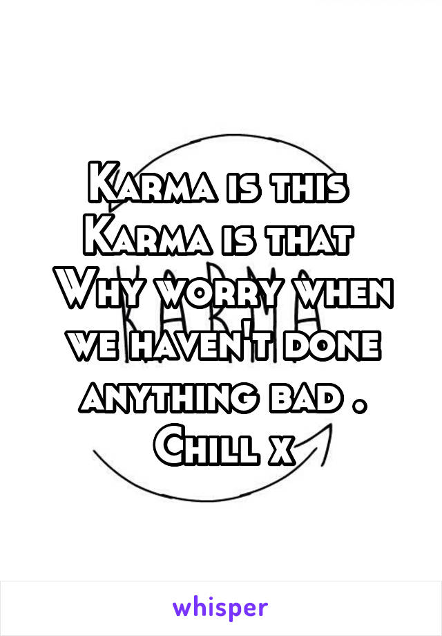 Karma is this  Karma is that  Why worry when we haven't done anything bad . Chill x