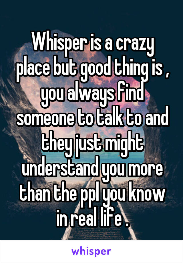 Whisper is a crazy place but good thing is , you always find someone to talk to and they just might understand you more than the ppl you know in real life .