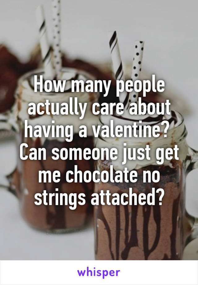 How many people actually care about having a valentine?  Can someone just get me chocolate no strings attached?