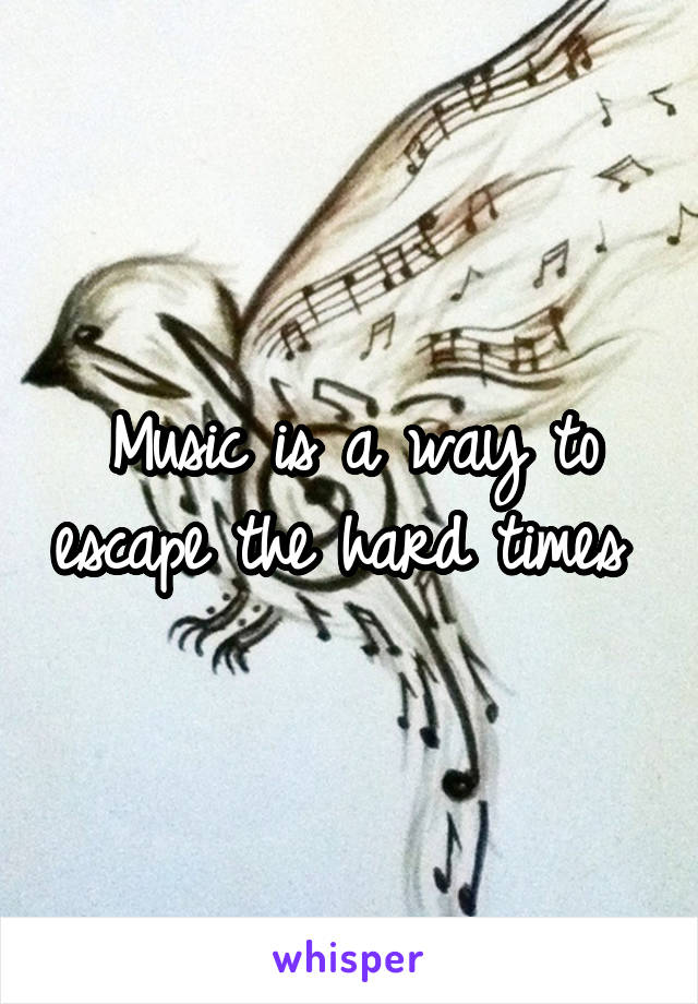 Music is a way to escape the hard times