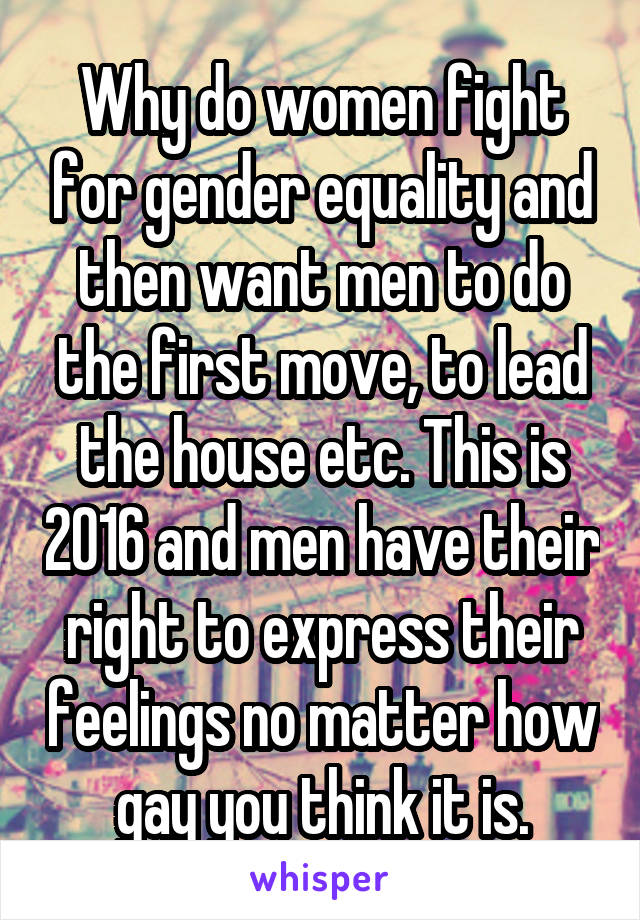 Why do women fight for gender equality and then want men to do the first move, to lead the house etc. This is 2016 and men have their right to express their feelings no matter how gay you think it is.